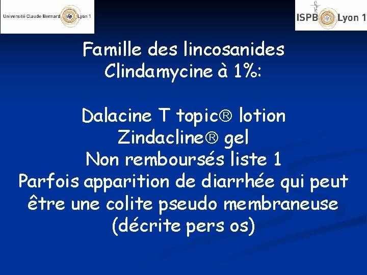 Famille des lincosanides Clindamycine à 1%: Dalacine T topic lotion Zindacline gel Non remboursés