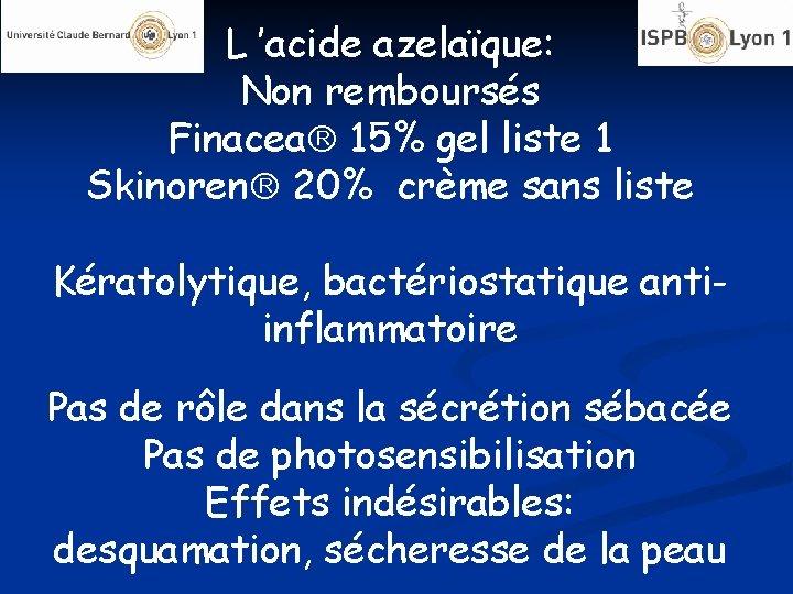 L 'acide azelaïque: Non remboursés Finacea 15% gel liste 1 Skinoren 20% crème sans