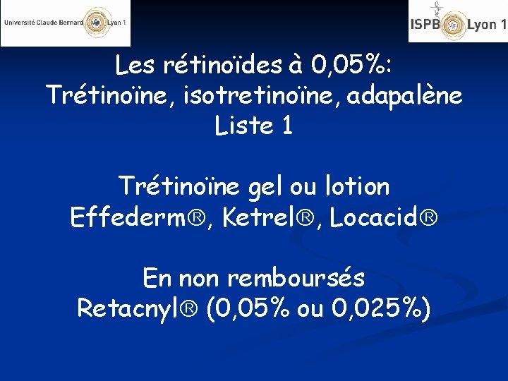 Les rétinoïdes à 0, 05%: Trétinoïne, isotretinoïne, adapalène Liste 1 Trétinoïne gel ou lotion