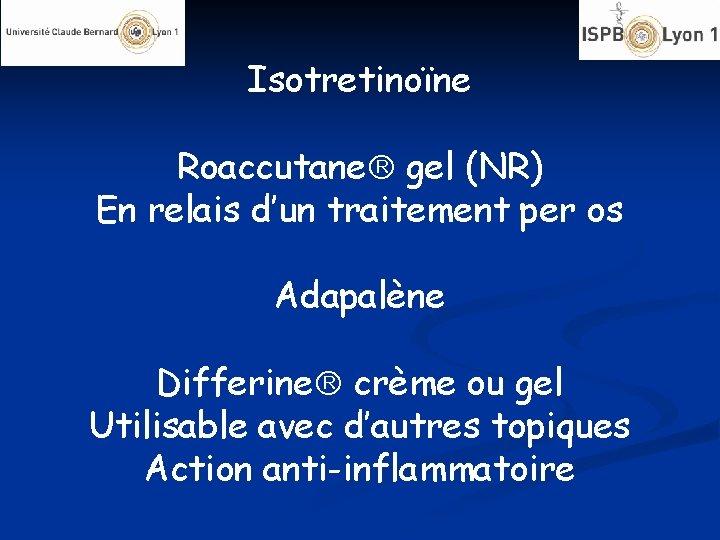 Isotretinoïne Roaccutane gel (NR) En relais d'un traitement per os Adapalène Differine crème ou