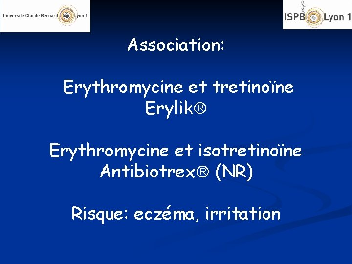 Association: Erythromycine et tretinoïne Erylik Erythromycine et isotretinoïne Antibiotrex (NR) Risque: eczéma, irritation