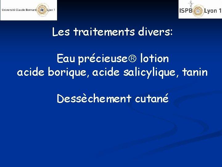 Les traitements divers: Eau précieuse lotion acide borique, acide salicylique, tanin Dessèchement cutané