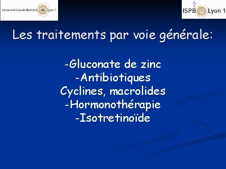 Les traitements par voie générale: -Gluconate de zinc -Antibiotiques Cyclines, macrolides -Hormonothérapie -Isotretinoïde