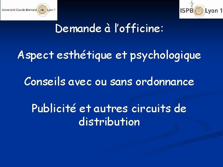 Demande à l'officine: Aspect esthétique et psychologique Conseils avec ou sans ordonnance Publicité et