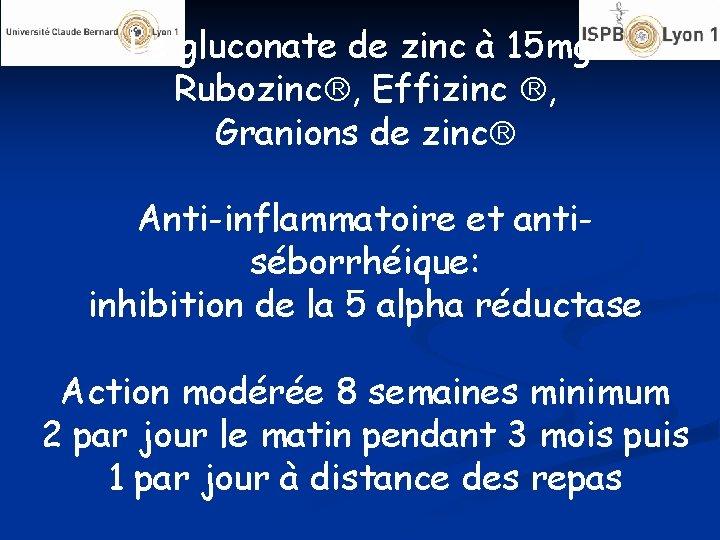Le gluconate de zinc à 15 mg: Rubozinc , Effizinc , Granions de zinc