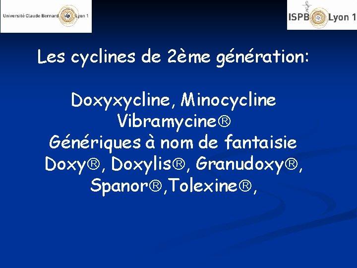 Les cyclines de 2ème génération: Doxyxycline, Minocycline Vibramycine Génériques à nom de fantaisie Doxy