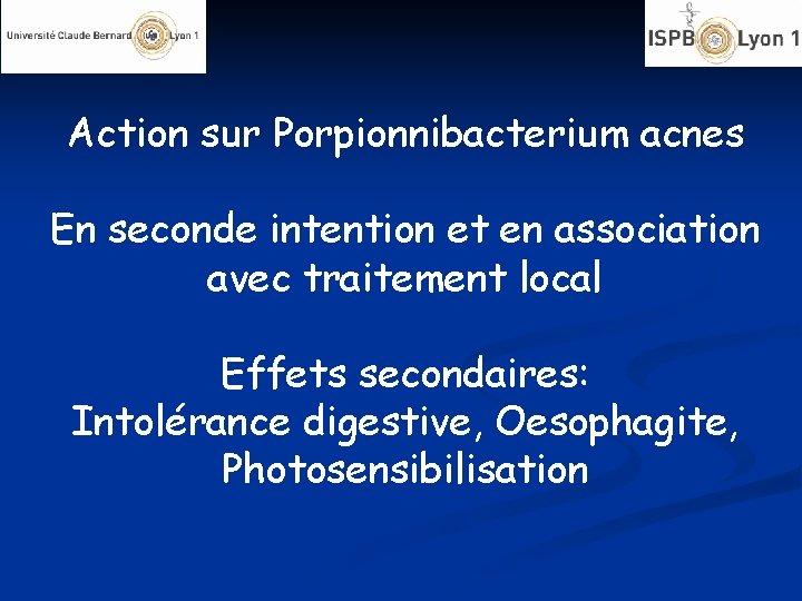 Action sur Porpionnibacterium acnes En seconde intention et en association avec traitement local Effets
