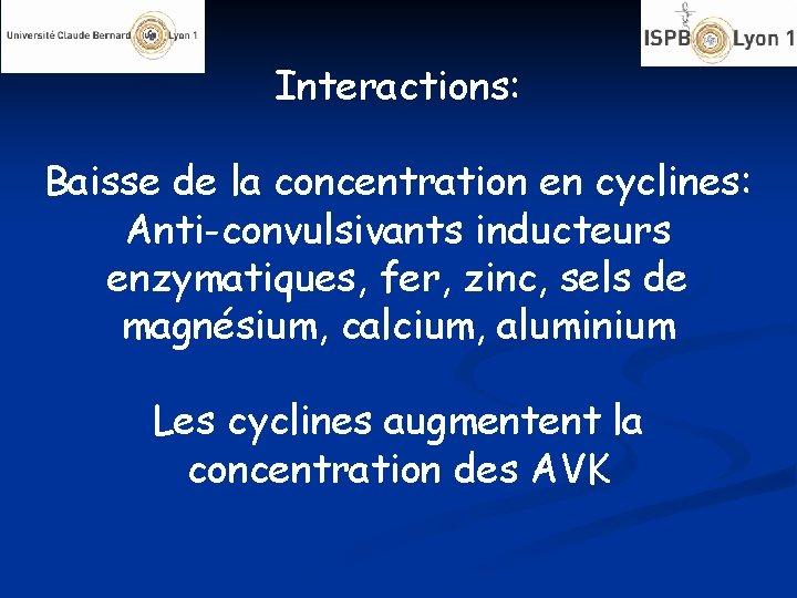 Interactions: Baisse de la concentration en cyclines: Anti-convulsivants inducteurs enzymatiques, fer, zinc, sels de