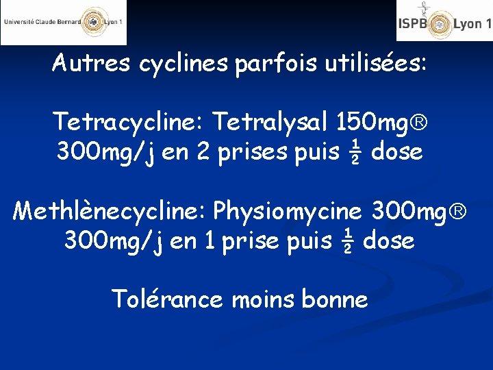 Autres cyclines parfois utilisées: Tetracycline: Tetralysal 150 mg 300 mg/j en 2 prises puis