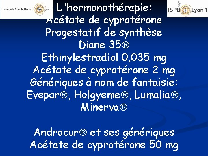 L 'hormonothérapie: Acétate de cyprotérone Progestatif de synthèse Diane 35 Ethinylestradiol 0, 035 mg