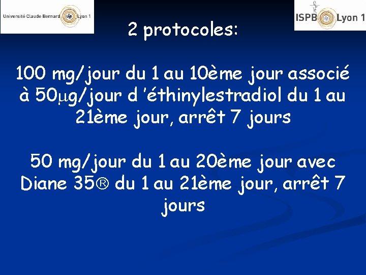 2 protocoles: 100 mg/jour du 1 au 10ème jour associé à 50 g/jour d