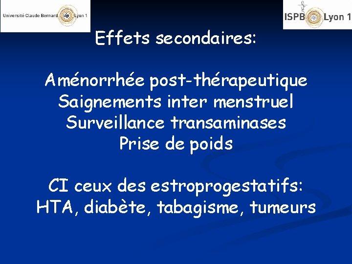 Effets secondaires: Aménorrhée post-thérapeutique Saignements inter menstruel Surveillance transaminases Prise de poids CI ceux