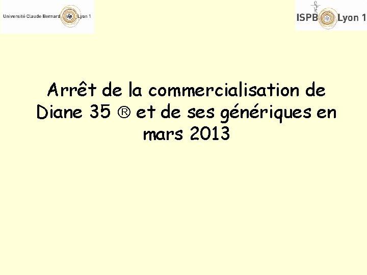 Arrêt de la commercialisation de Diane 35 et de ses génériques en mars 2013