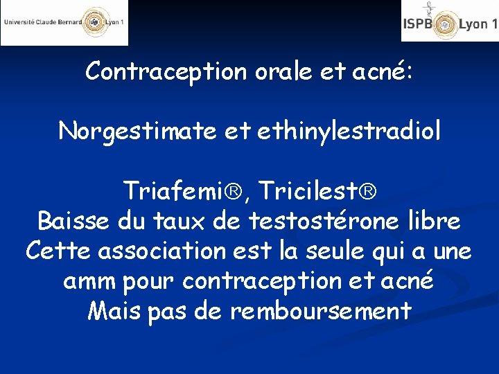 Contraception orale et acné: Norgestimate et ethinylestradiol Triafemi , Tricilest Baisse du taux de