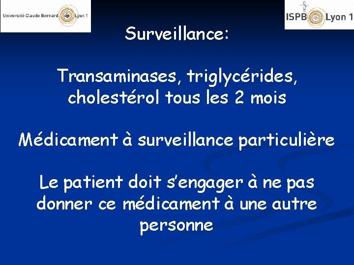 Surveillance: Transaminases, triglycérides, cholestérol tous les 2 mois Médicament à surveillance particulière Le patient