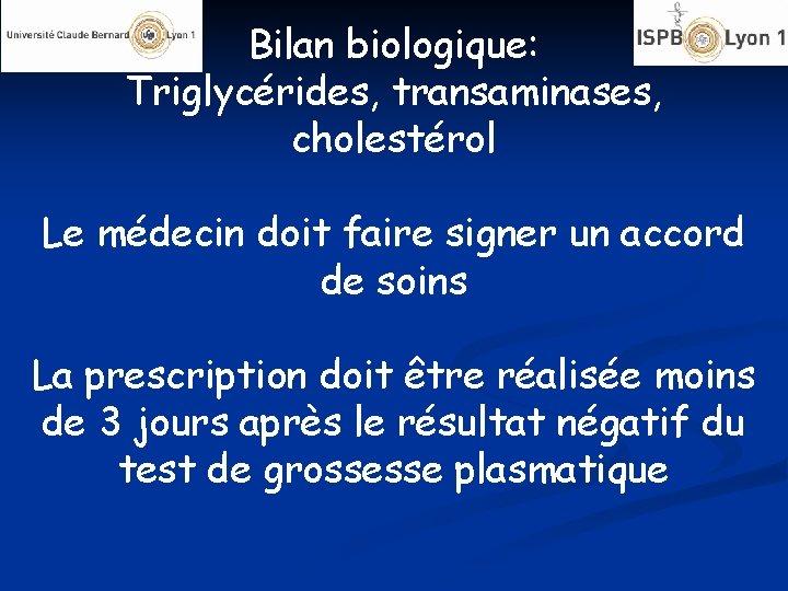 Bilan biologique: Triglycérides, transaminases, cholestérol Le médecin doit faire signer un accord de soins