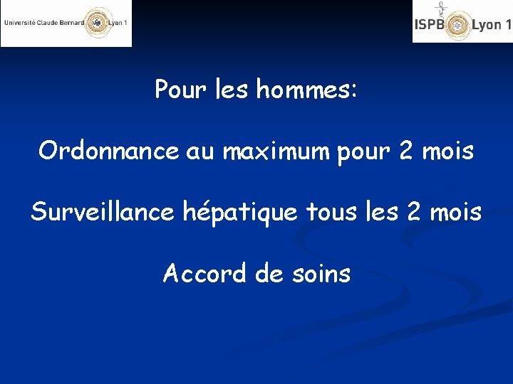 Pour les hommes: Ordonnance au maximum pour 2 mois Surveillance hépatique tous les 2