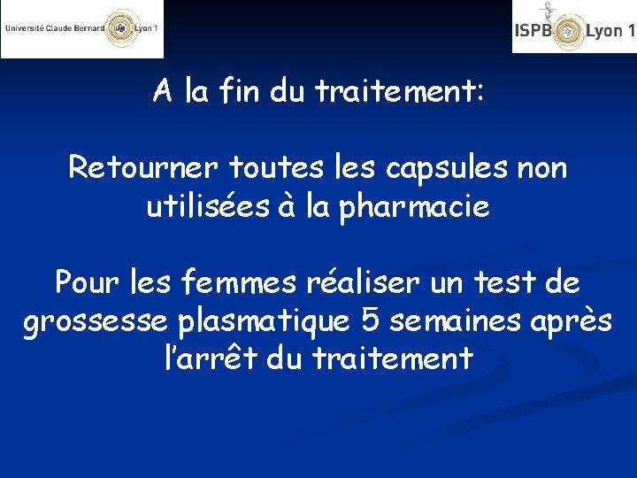 A la fin du traitement: Retourner toutes les capsules non utilisées à la pharmacie
