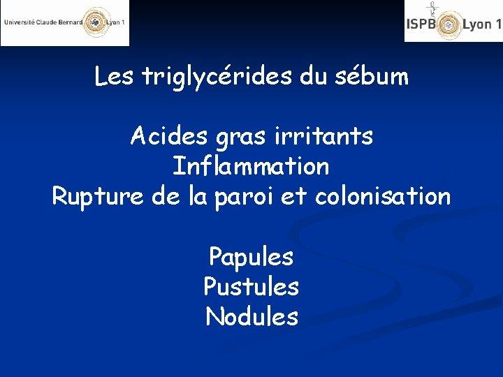 Les triglycérides du sébum Acides gras irritants Inflammation Rupture de la paroi et colonisation