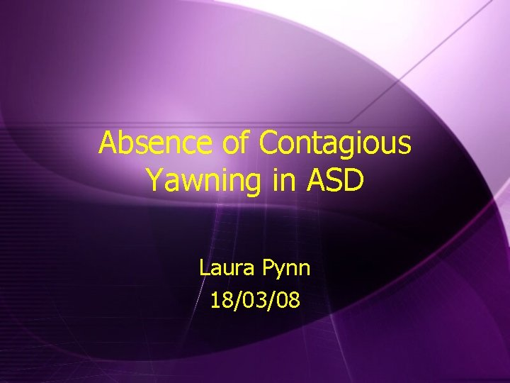 Absence of Contagious Yawning in ASD Laura Pynn 18/03/08