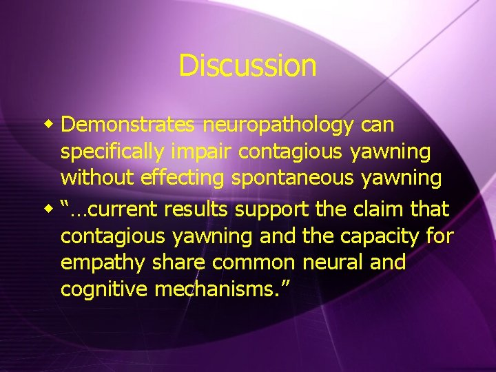 Discussion w Demonstrates neuropathology can specifically impair contagious yawning without effecting spontaneous yawning w