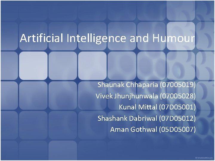 Artificial Intelligence and Humour Shaunak Chhaparia (07005019) Vivek Jhunjhunwala (07005028) Kunal Mittal (07 D