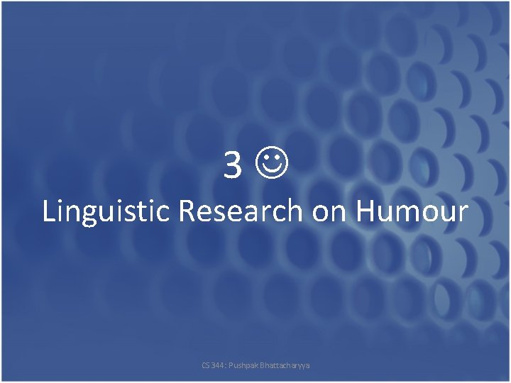 3 Linguistic Research on Humour CS 344: Pushpak Bhattacharyya
