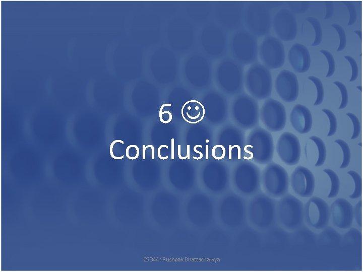 6 Conclusions CS 344: Pushpak Bhattacharyya