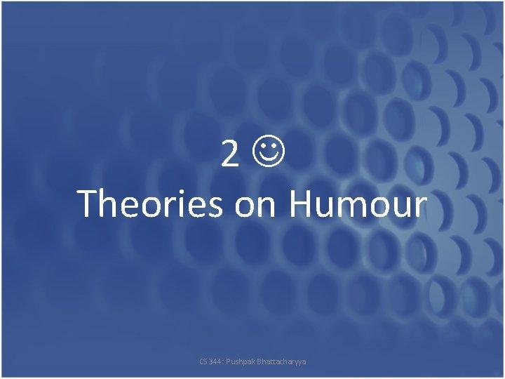 2 Theories on Humour CS 344: Pushpak Bhattacharyya