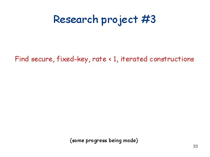 Research project #3 Find secure, fixed-key, rate < 1, iterated constructions (some progress being