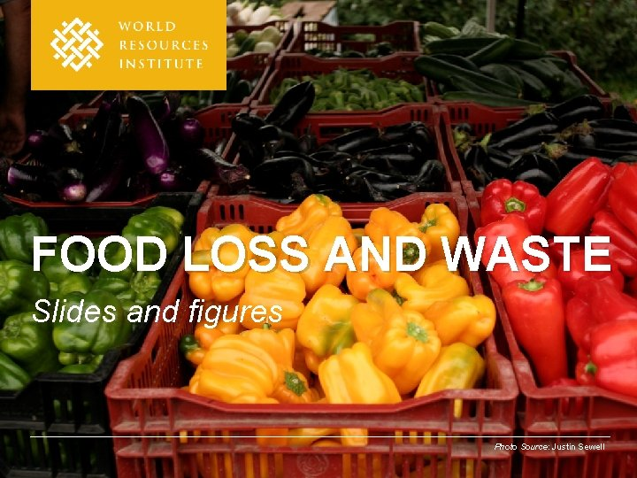 FOOD LOSS AND WASTE Slides and figures Photo Source: Justin Sewell
