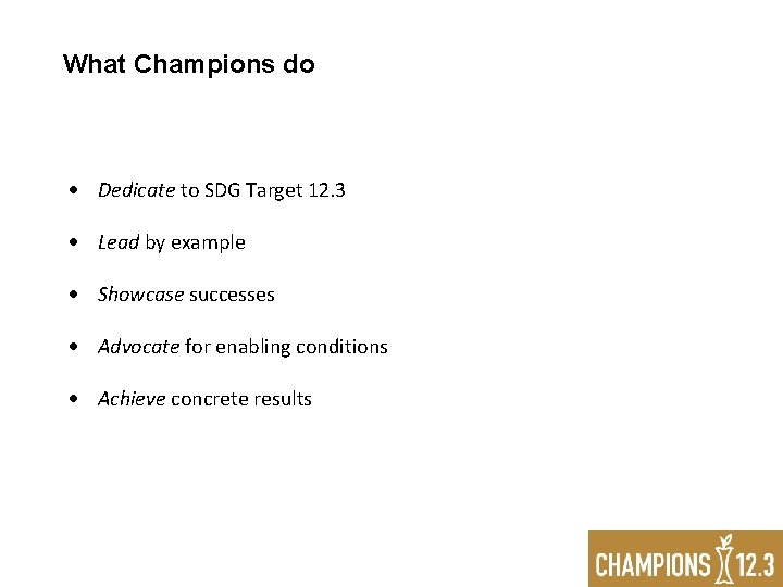 What Champions do Dedicate to SDG Target 12. 3 Lead by example Showcase successes
