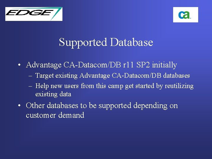 Supported Database • Advantage CA-Datacom/DB r 11 SP 2 initially – Target existing Advantage