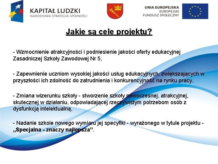 Jakie są cele projektu? - Wzmocnienie atrakcyjności i podniesienie jakości oferty edukacyjnej Zasadniczej Szkoły