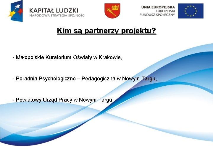 Kim są partnerzy projektu? - Małopolskie Kuratorium Oświaty w Krakowie, - Poradnia Psychologiczno –
