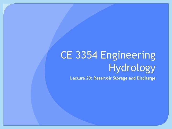 CE 3354 Engineering Hydrology Lecture 20: Reservoir Storage and Discharge