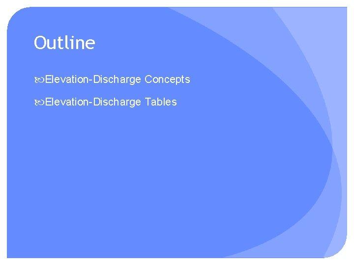 Outline Elevation-Discharge Concepts Elevation-Discharge Tables