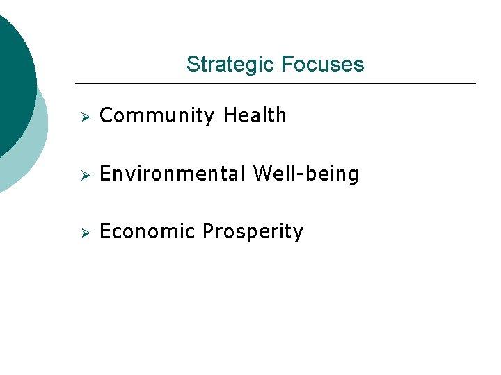 Strategic Focuses Ø Community Health Ø Environmental Well-being Ø Economic Prosperity