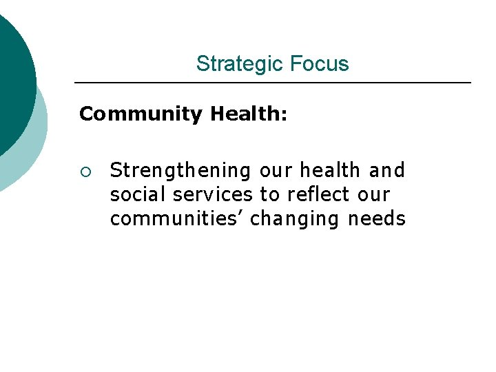 Strategic Focus Community Health: ¡ Strengthening our health and social services to reflect our