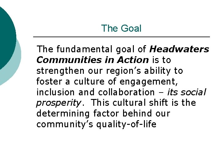 The Goal The fundamental goal of Headwaters Communities in Action is to strengthen our