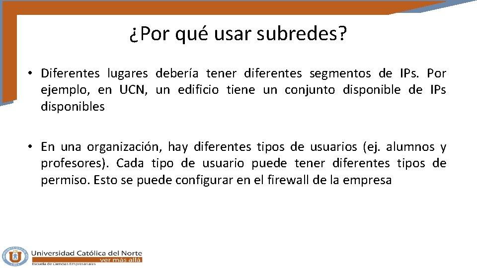 ¿Por qué usar subredes? • Diferentes lugares debería tener diferentes segmentos de IPs. Por