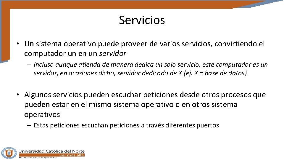 Servicios • Un sistema operativo puede proveer de varios servicios, convirtiendo el computador un