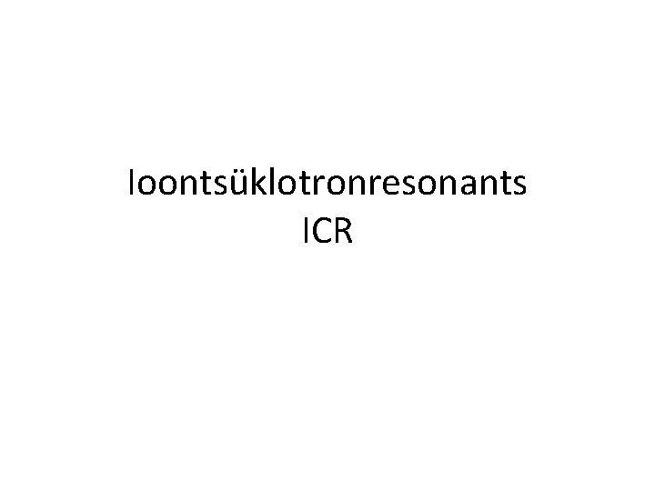 Ioontsüklotronresonants ICR