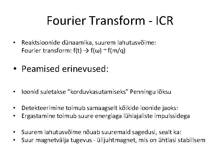 Fourier Transform - ICR • Reaktsioonide dünaamika, suurem lahutusvõime: Fourier transform: f(t) → f(ω)