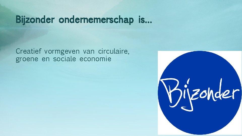 Bijzondernemerschap is… Creatief vormgeven van circulaire, groene en sociale economie