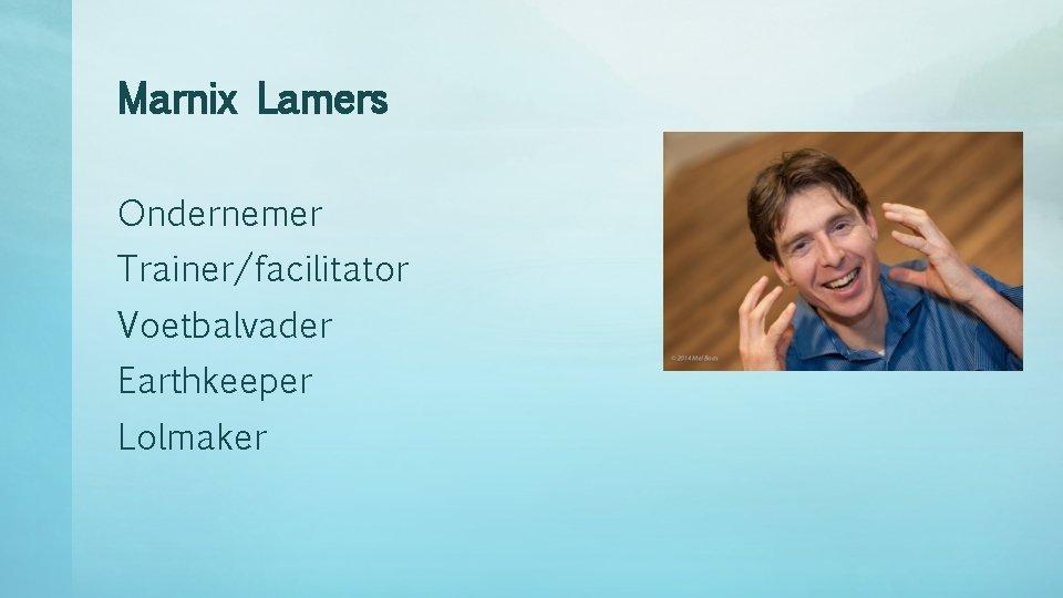 Marnix Lamers Ondernemer Trainer/facilitator Voetbalvader Earthkeeper Lolmaker