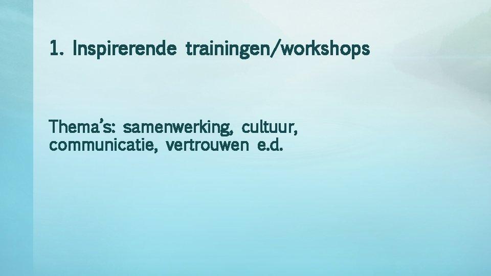 1. Inspirerende trainingen/workshops Thema's: samenwerking, cultuur, communicatie, vertrouwen e. d.