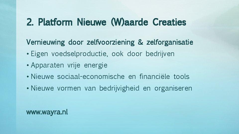 2. Platform Nieuwe (W)aarde Creaties Vernieuwing door zelfvoorziening & zelforganisatie • Eigen voedselproductie, ook