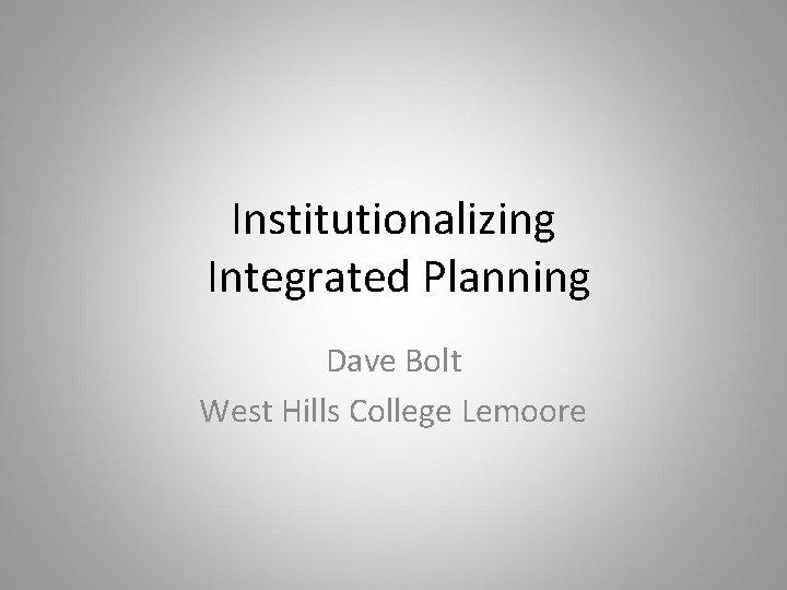 Institutionalizing Integrated Planning Dave Bolt West Hills College Lemoore