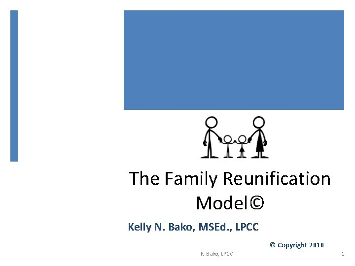 The Family Reunification Model© Kelly N. Bako, MSEd. , LPCC © Copyright 2010 K.
